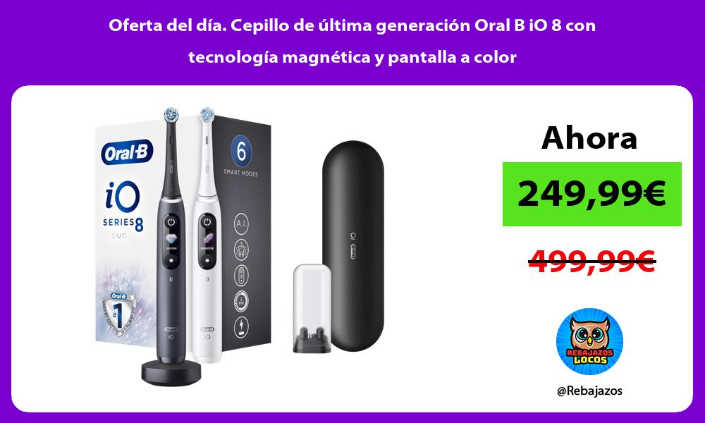 Oferta del dia Cepillo de ultima generacion Oral B iO 8 con tecnologia magnetica y pantalla a color
