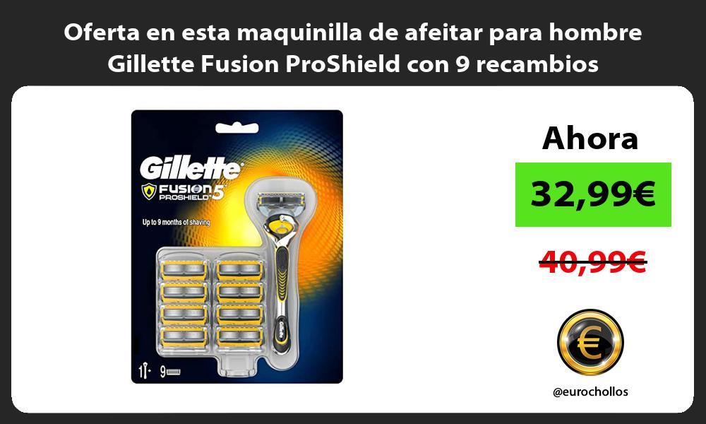 Oferta en esta maquinilla de afeitar para hombre Gillette Fusion ProShield con 9 recambios