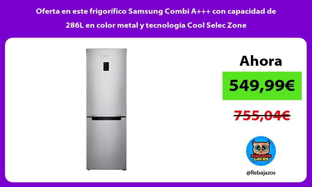 Oferta en este frigorifico Samsung Combi A con capacidad de 286L en color metal y tecnologia Cool Selec Zone