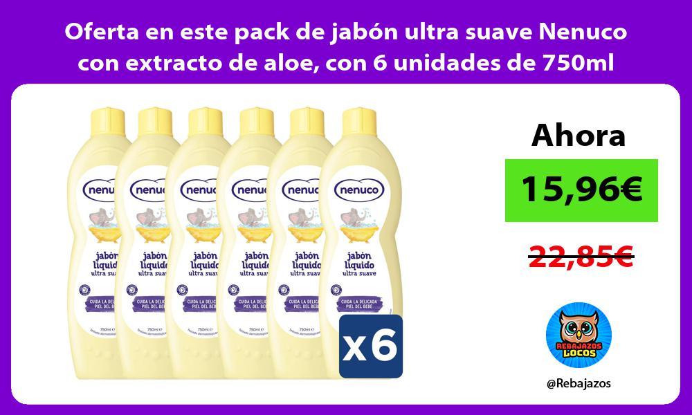 Oferta en este pack de jabon ultra suave Nenuco con extracto de aloe con 6 unidades de 750ml