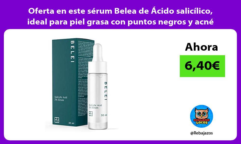 Oferta en este serum Belea de Acido salicilico ideal para piel grasa con puntos negros y acne