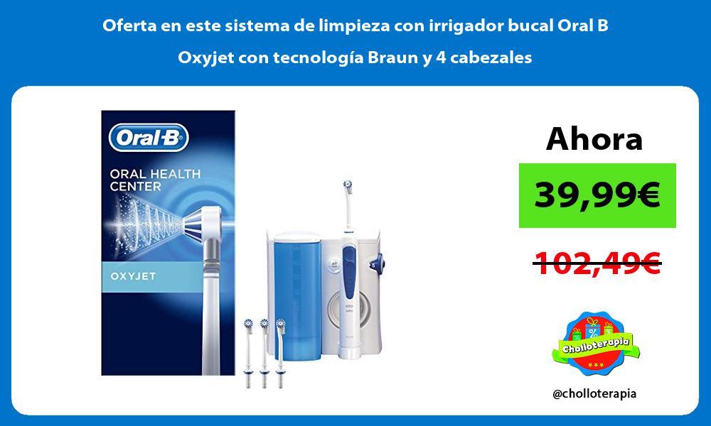 Oferta en este sistema de limpieza con irrigador bucal Oral B Oxyjet con tecnologia Braun y 4 cabezales