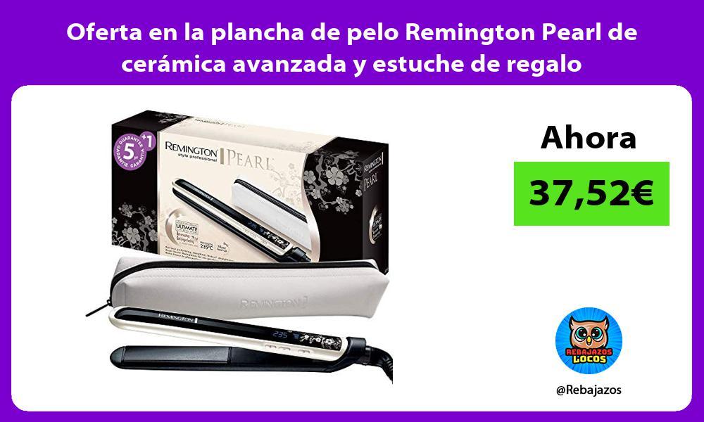 Oferta en la plancha de pelo Remington Pearl de ceramica avanzada y estuche de regalo
