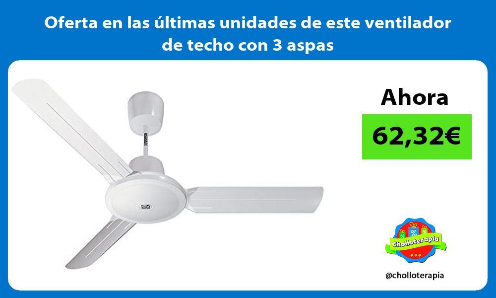 Oferta en las ultimas unidades de este ventilador de techo con 3 aspas