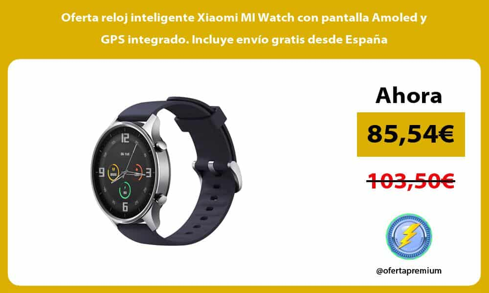 Oferta reloj inteligente Xiaomi MI Watch con pantalla Amoled y GPS integrado Incluye envio gratis desde Espana