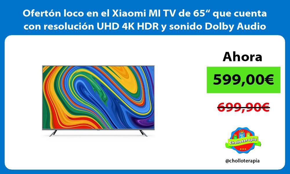Oferton loco en el Xiaomi MI TV de 65 que cuenta con resolucion UHD 4K HDR y sonido Dolby Audio
