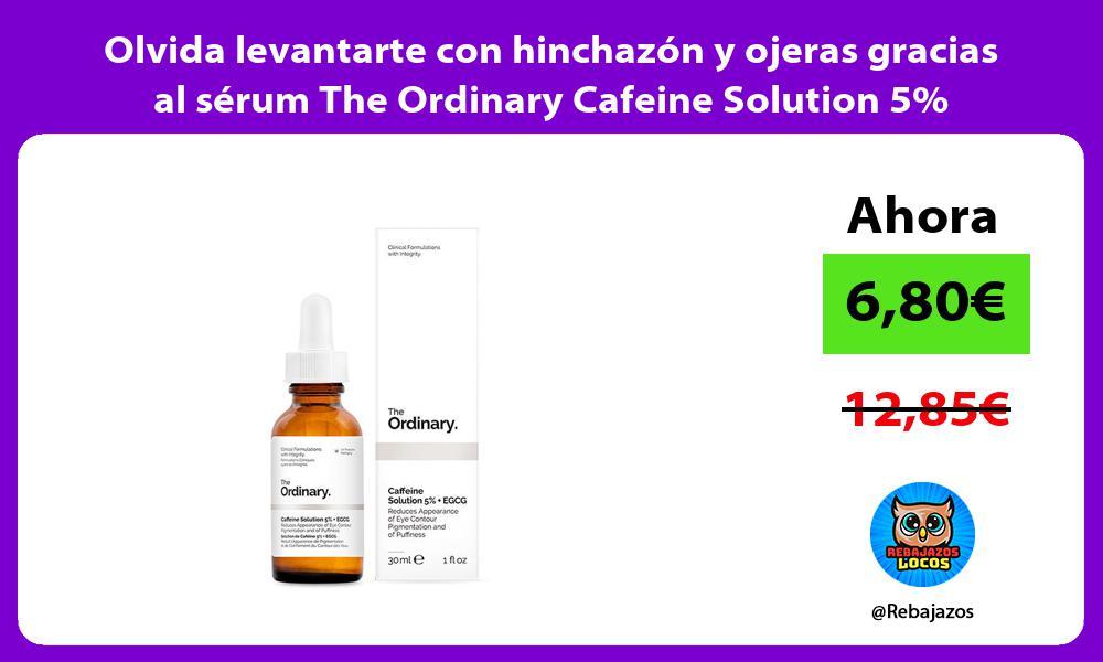 Olvida levantarte con hinchazon y ojeras gracias al serum The Ordinary Cafeine Solution 5