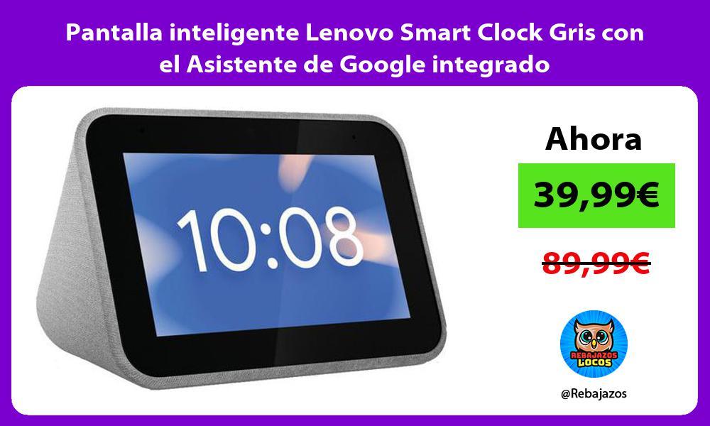 Pantalla inteligente Lenovo Smart Clock Gris con el Asistente de Google integrado