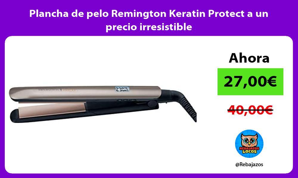 Plancha de pelo Remington Keratin Protect a un precio irresistible