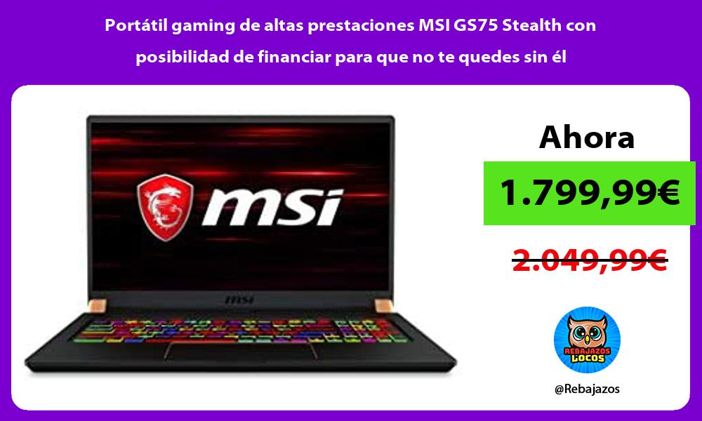 Portatil gaming de altas prestaciones MSI GS75 Stealth con posibilidad de financiar para que no te quedes sin el
