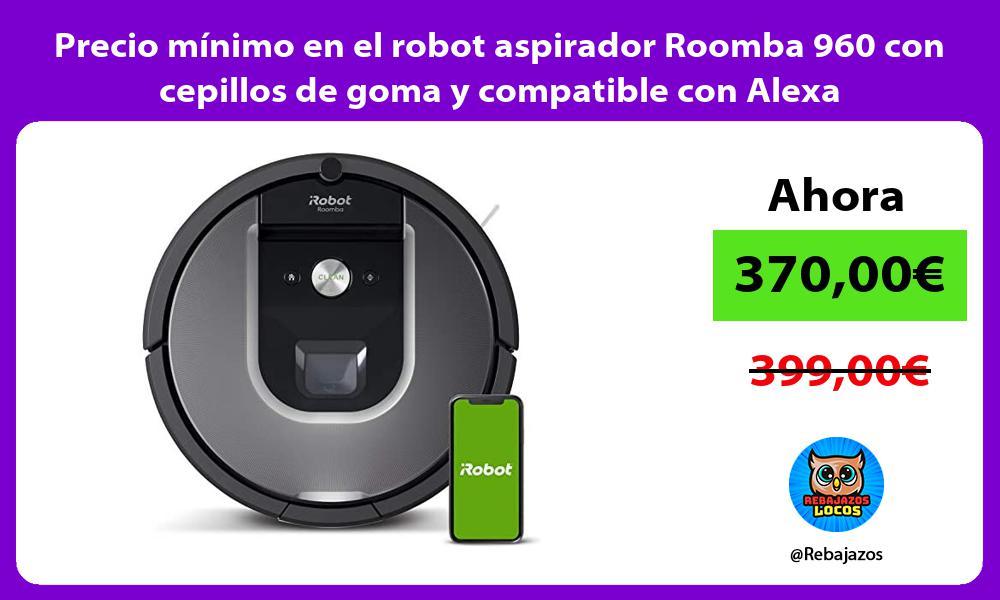 Precio minimo en el robot aspirador Roomba 960 con cepillos de goma y compatible con Alexa