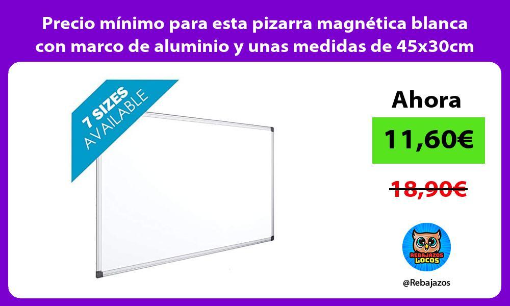 Precio minimo para esta pizarra magnetica blanca con marco de aluminio y unas medidas de 45x30cm