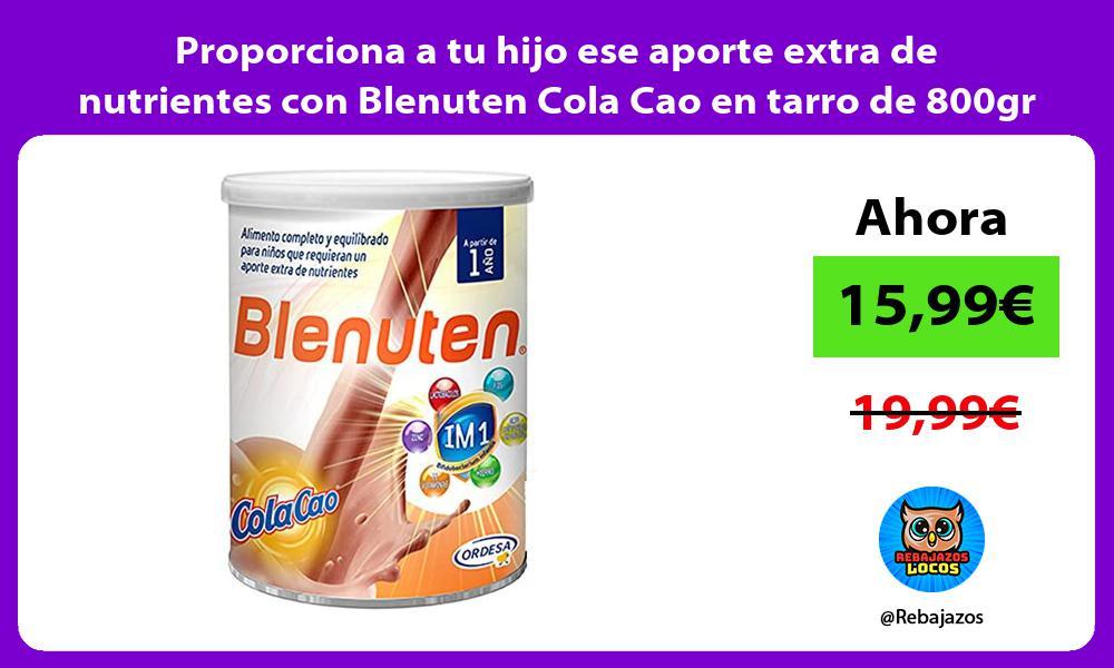 Proporciona a tu hijo ese aporte extra de nutrientes con Blenuten Cola Cao en tarro de 800gr
