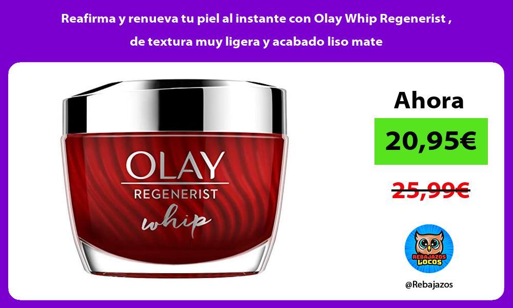 Reafirma y renueva tu piel al instante con Olay Whip Regenerist de textura muy ligera y acabado liso mate