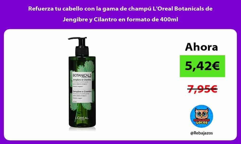 Refuerza tu cabello con la gama de champu LOreal Botanicals de Jengibre y Cilantro en formato de 400ml