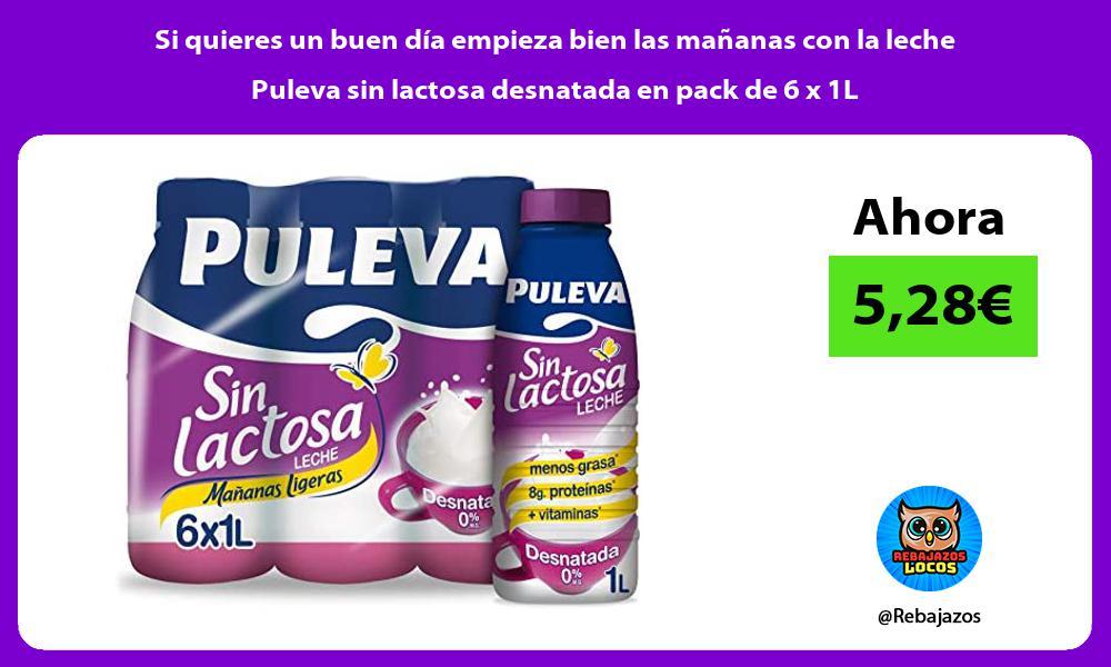 Si quieres un buen dia empieza bien las mananas con la leche Puleva sin lactosa desnatada en pack de 6 x 1L