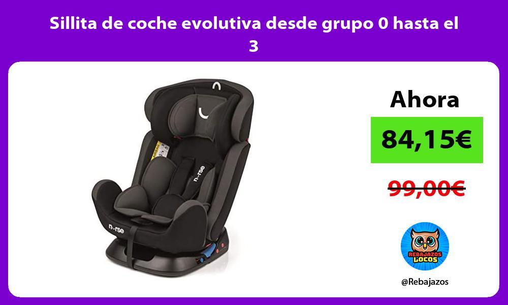 Sillita de coche evolutiva desde grupo 0 hasta el 3