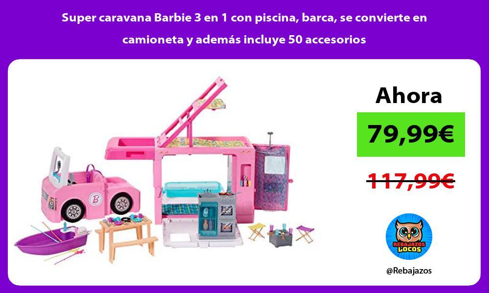 Super caravana Barbie 3 en 1 con piscina barca se convierte en camioneta y ademas incluye 50 accesorios
