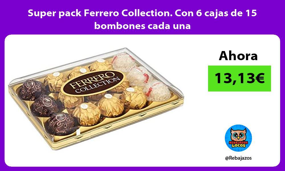 Super pack Ferrero Collection Con 6 cajas de 15 bombones cada una