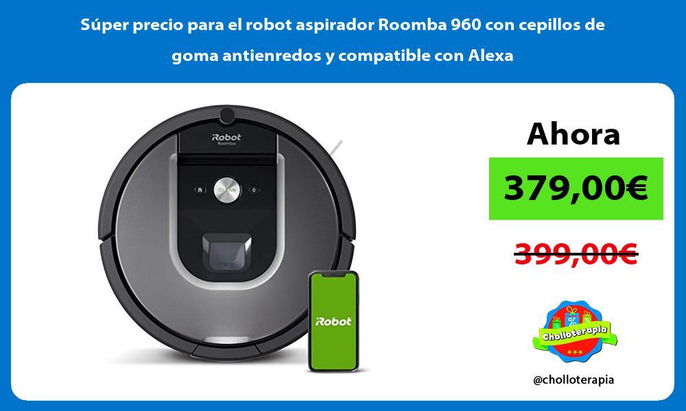 Super precio para el robot aspirador Roomba 960 con cepillos de goma antienredos y compatible con Alexa