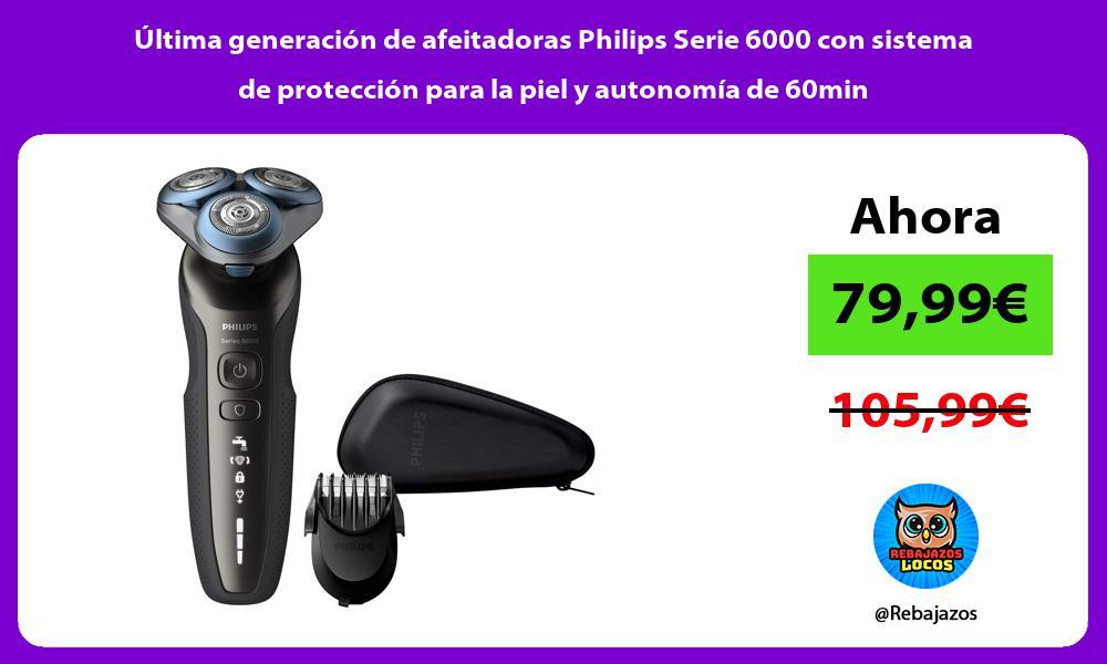 Ultima generacion de afeitadoras Philips Serie 6000 con sistema de proteccion para la piel y autonomia de 60min