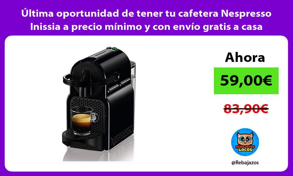 Ultima oportunidad de tener tu cafetera Nespresso Inissia a precio minimo y con envio gratis a casa