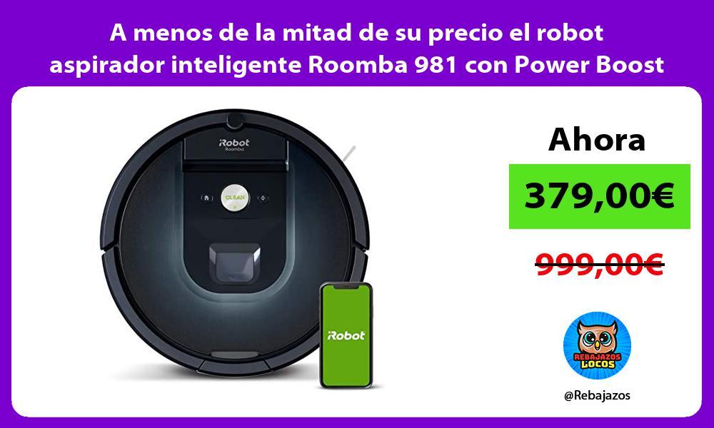 A menos de la mitad de su precio el robot aspirador inteligente Roomba 981 con Power Boost