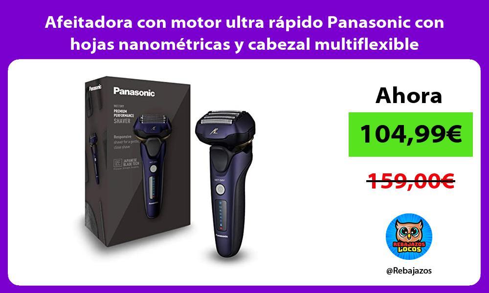 Afeitadora con motor ultra rapido Panasonic con hojas nanometricas y cabezal multiflexible