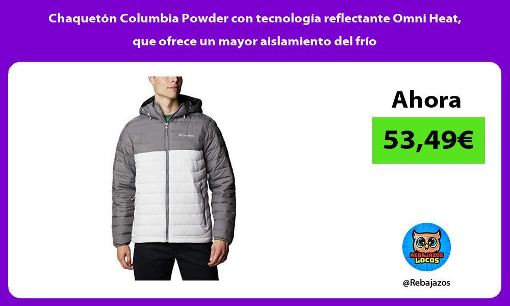 Chaqueton Columbia Powder con tecnologia reflectante Omni Heat que ofrece un mayor aislamiento del frio