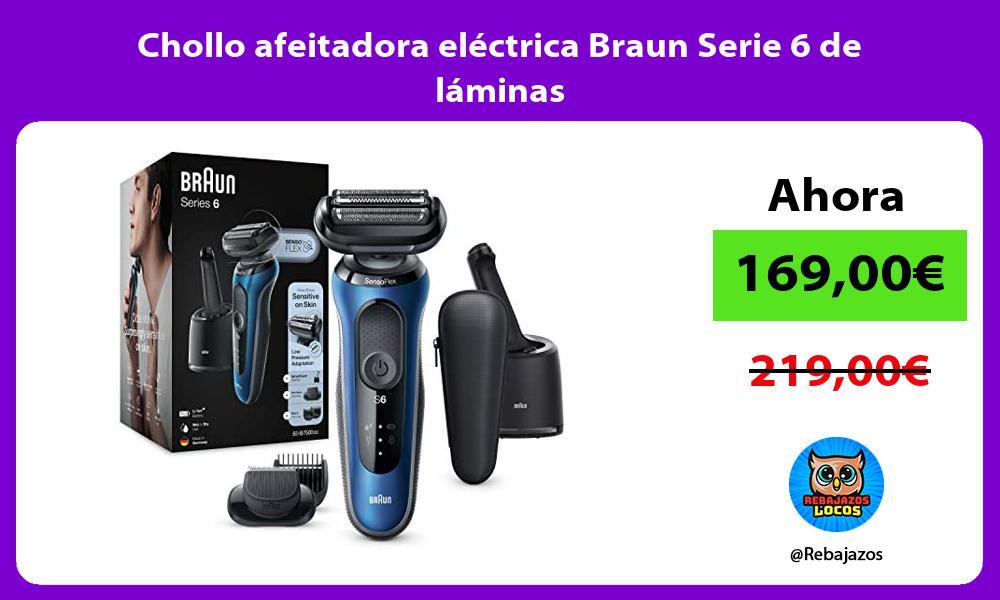Chollo afeitadora electrica Braun Serie 6 de laminas