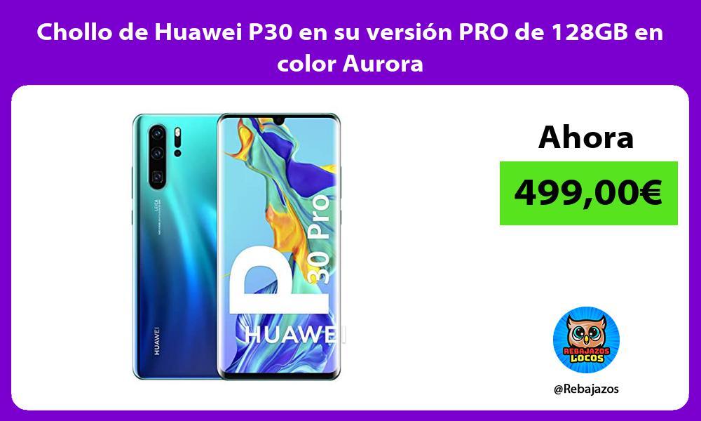 Chollo de Huawei P30 en su version PRO de 128GB en color Aurora