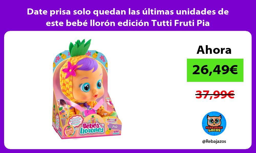 Date prisa solo quedan las ultimas unidades de este bebe lloron edicion Tutti Fruti Pia