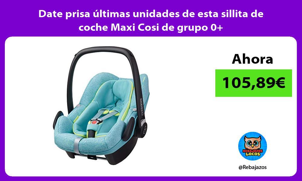 Date prisa ultimas unidades de esta sillita de coche Maxi Cosi de grupo 0