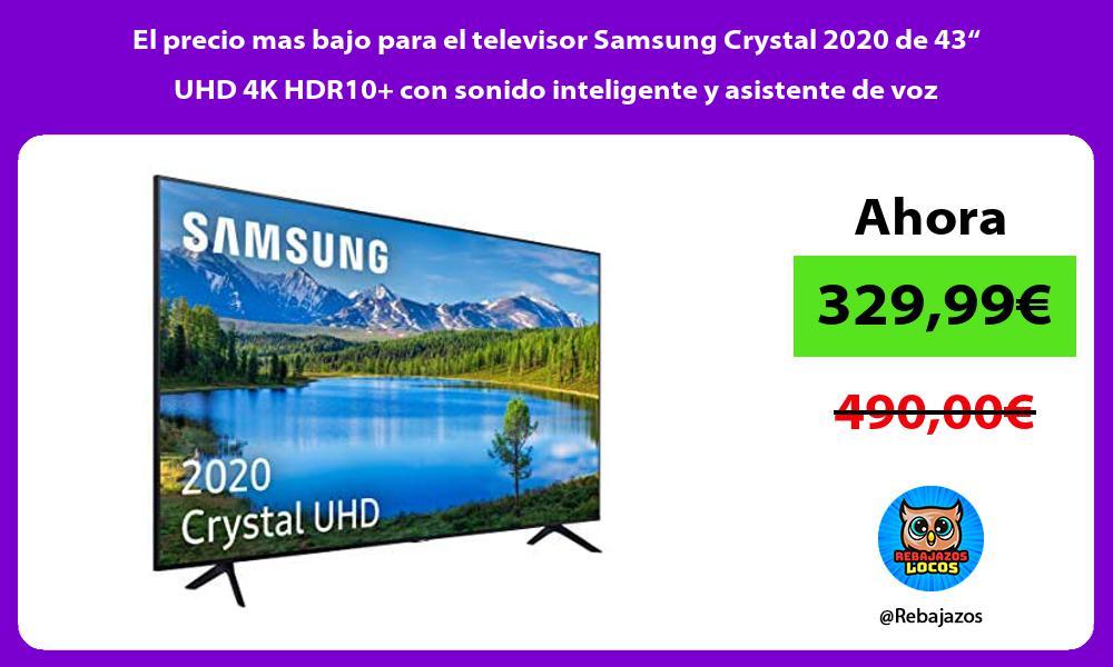 El precio mas bajo para el televisor Samsung Crystal 2020 de 43 UHD 4K HDR10 con sonido inteligente y asistente de voz