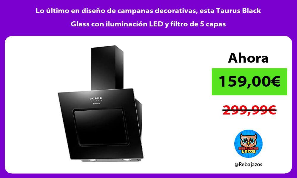 Lo ultimo en diseno de campanas decorativas esta Taurus Black Glass con iluminacion LED y filtro de 5 capas