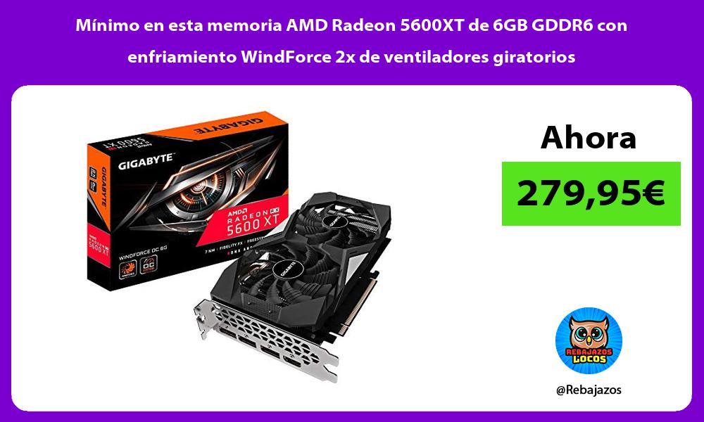 Minimo en esta memoria AMD Radeon 5600XT de 6GB GDDR6 con enfriamiento WindForce 2x de ventiladores giratorios