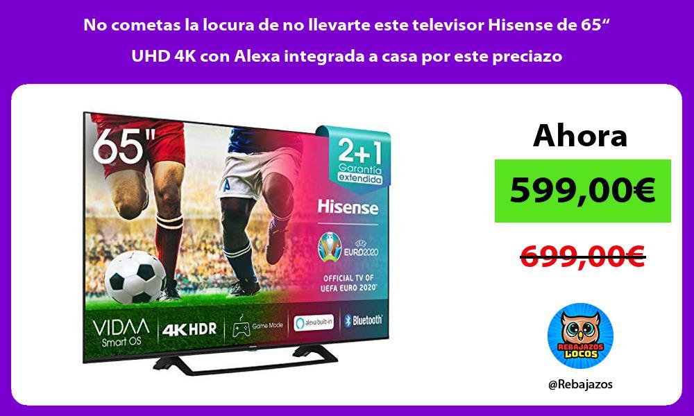 No cometas la locura de no llevarte este televisor Hisense de 65 UHD 4K con Alexa integrada a casa por este preciazo
