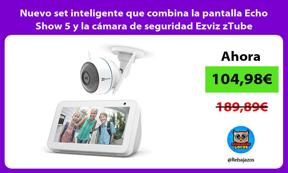 Nuevo set inteligente que combina la pantalla Echo Show 5 y la camara de seguridad Ezviz zTube