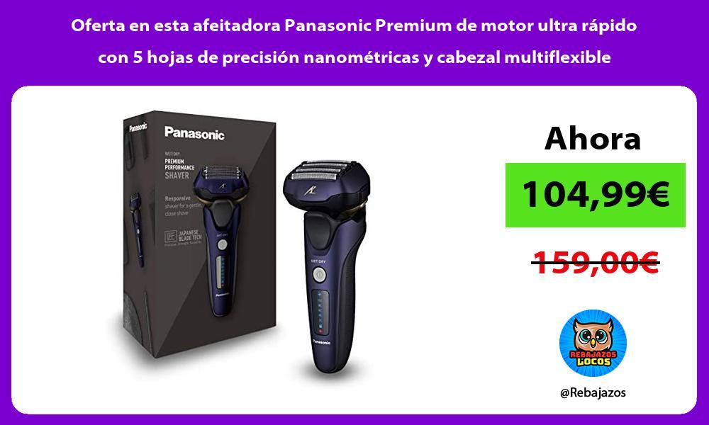 Oferta en esta afeitadora Panasonic Premium de motor ultra rapido con 5 hojas de precision nanometricas y cabezal multiflexible