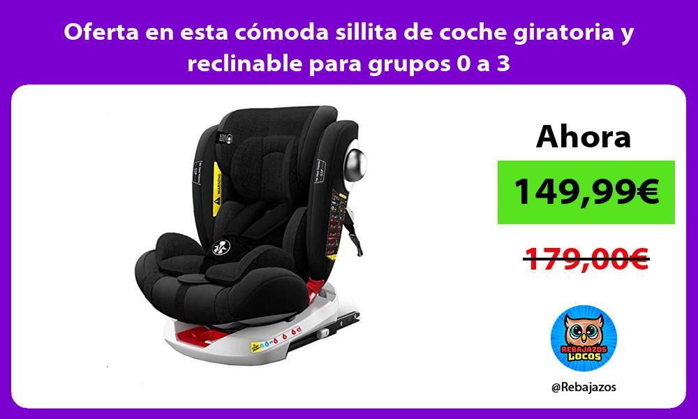 Oferta en esta comoda sillita de coche giratoria y reclinable para grupos 0 a 3