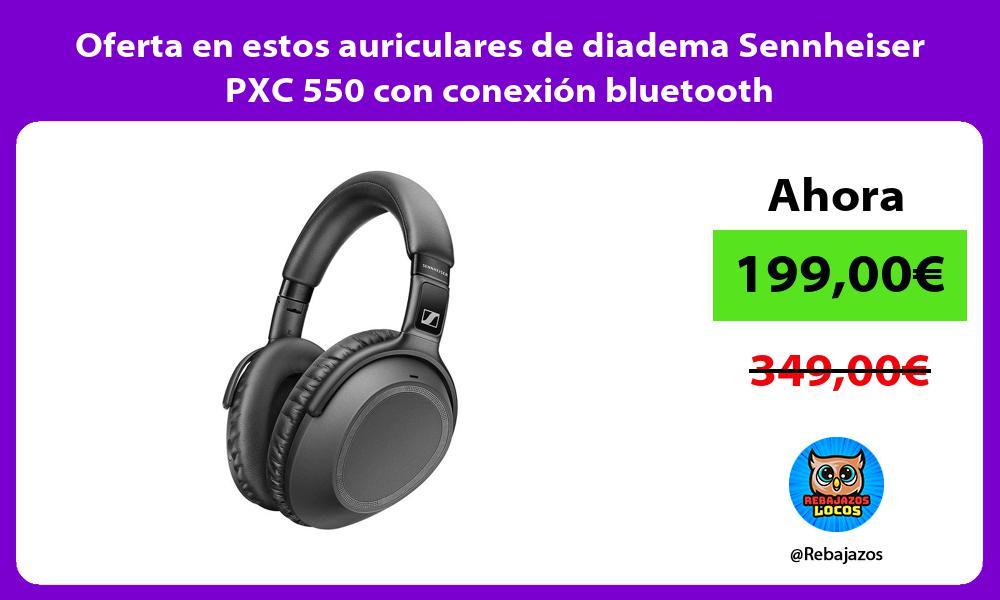 Oferta en estos auriculares de diadema Sennheiser PXC 550 con conexion bluetooth