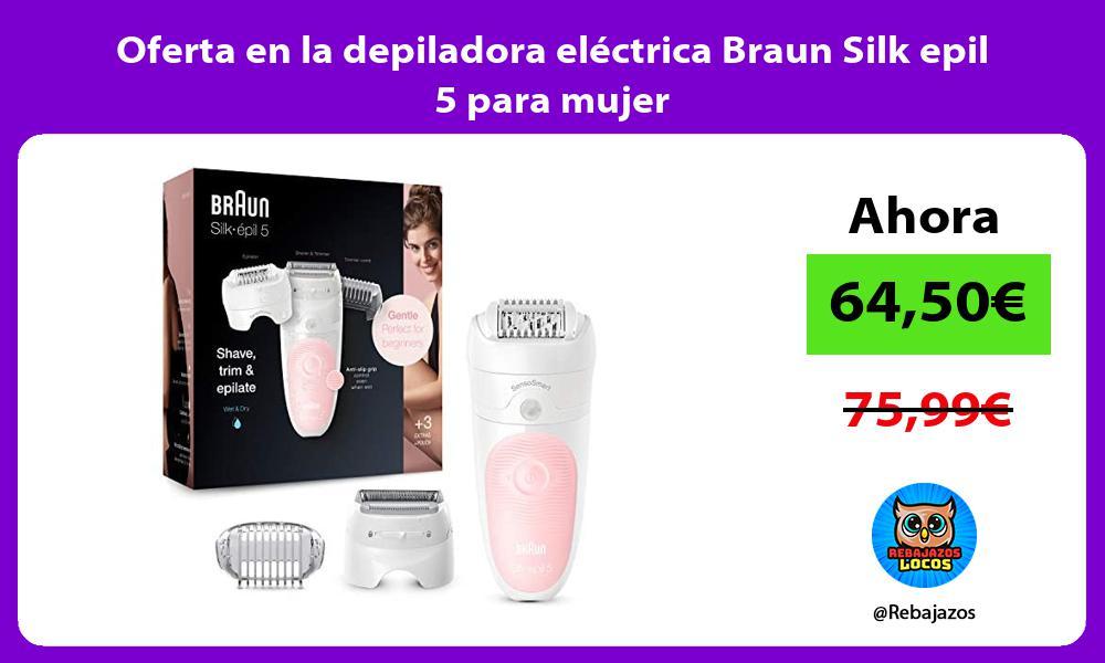 Oferta en la depiladora electrica Braun Silk epil 5 para mujer