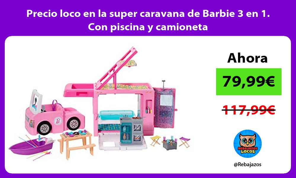 Precio loco en la super caravana de Barbie 3 en 1 Con piscina y camioneta
