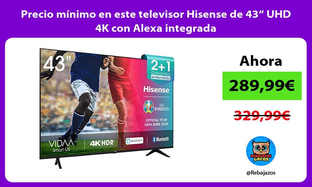 Precio minimo en este televisor Hisense de 43 UHD 4K con Alexa integrada