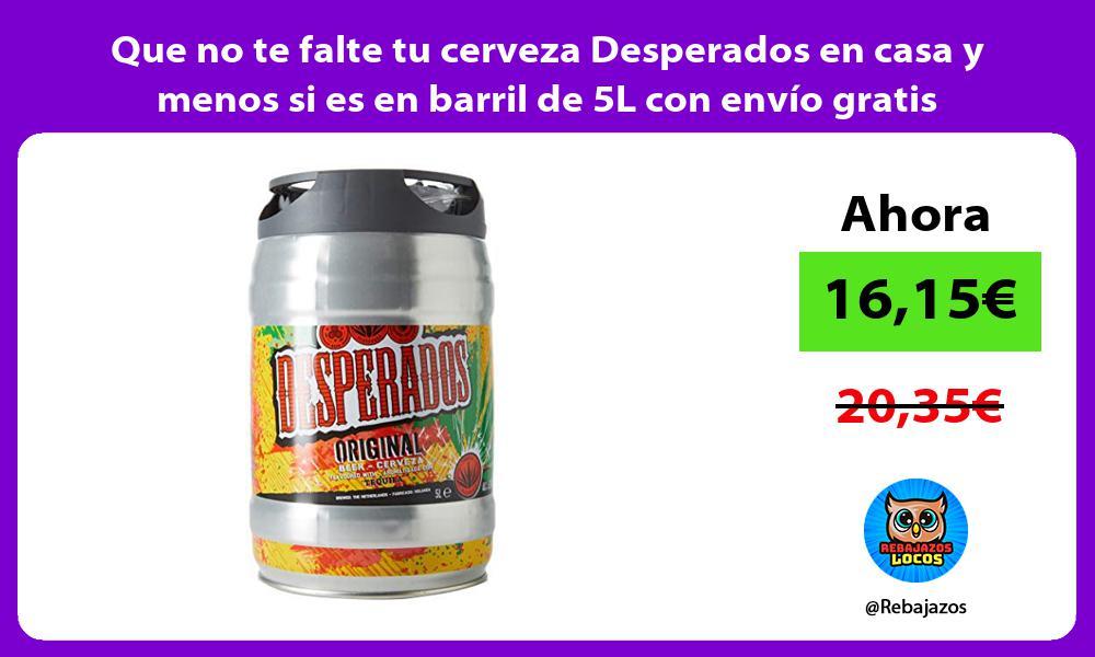 Que no te falte tu cerveza Desperados en casa y menos si es en barril de 5L con envio gratis