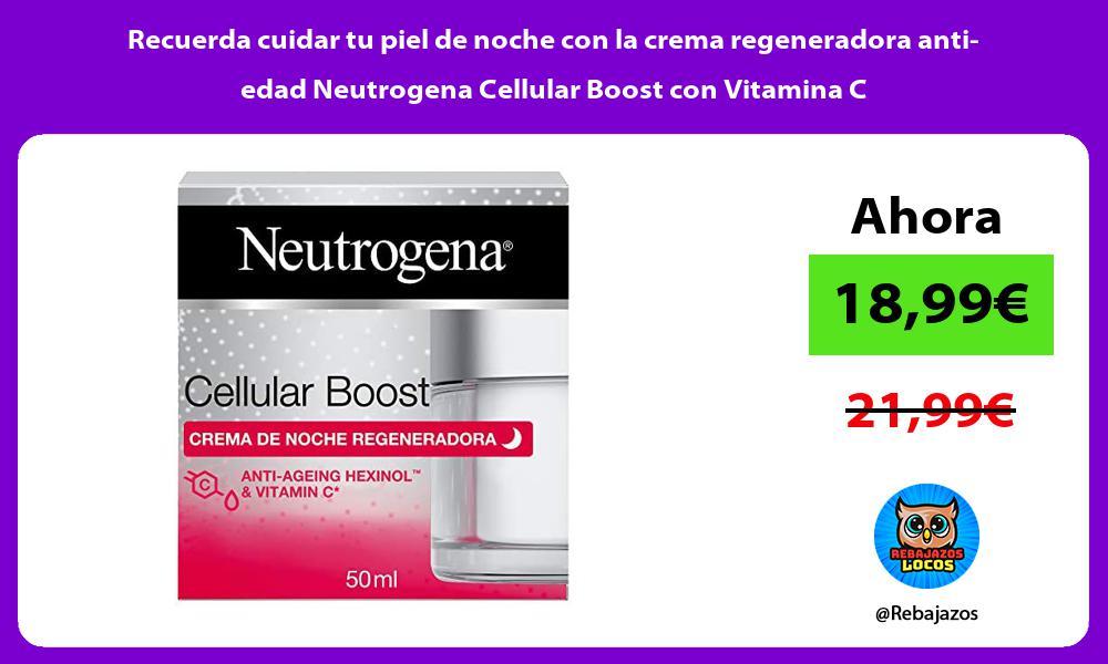 Recuerda cuidar tu piel de noche con la crema regeneradora anti edad Neutrogena Cellular Boost con Vitamina C