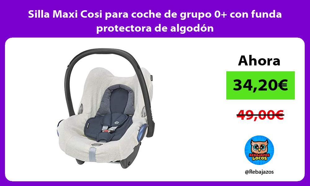 Silla Maxi Cosi para coche de grupo 0 con funda protectora de algodon