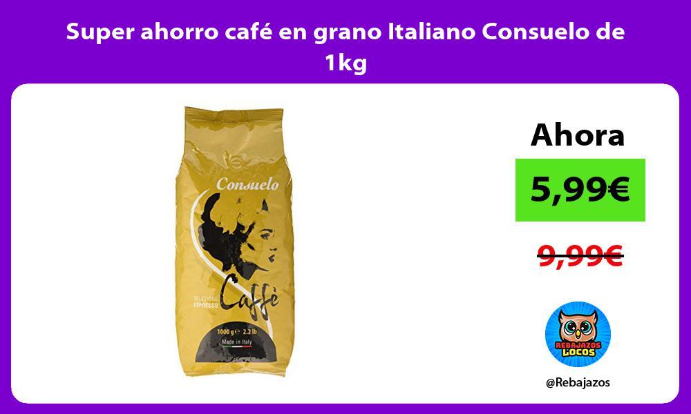 Super ahorro cafe en grano Italiano Consuelo de 1kg