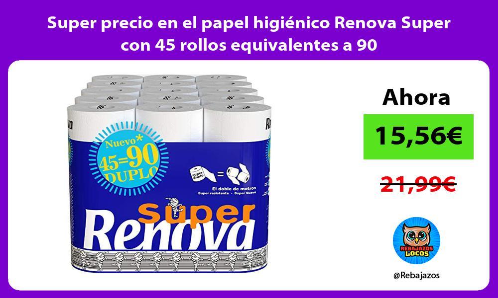 Super precio en el papel higienico Renova Super con 45 rollos equivalentes a 90
