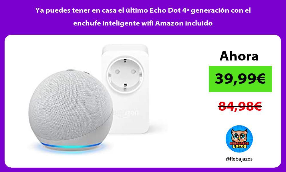 Ya puedes tener en casa el ultimo Echo Dot 4a generacion con el enchufe inteligente wifi Amazon incluido